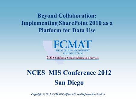 Beyond Collaboration: Implementing SharePoint 2010 as a Platform for Data Use NCES MIS Conference 2012 San Diego Copyright © 2012, FCMAT/California School.