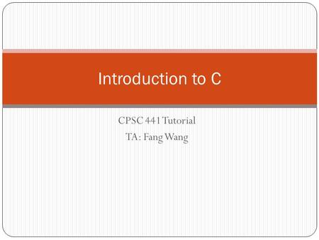 CPSC 441 Tutorial TA: Fang Wang Introduction to C.