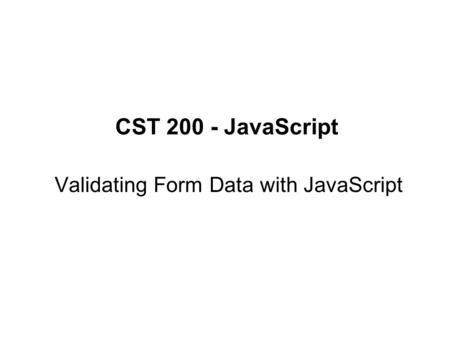 CST 200 - JavaScript Validating Form Data with JavaScript.