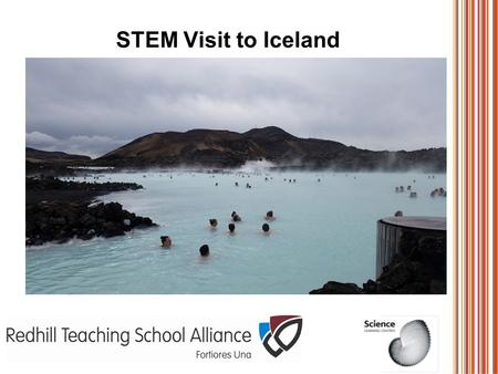STEM Visit to Iceland. About the expedition Ran by the National Science Learning Network. Bursary from the RCUK We were joined by an expert researcher.