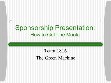 Sponsorship Presentation: How to Get The Moola Team 1816 The Green Machine.