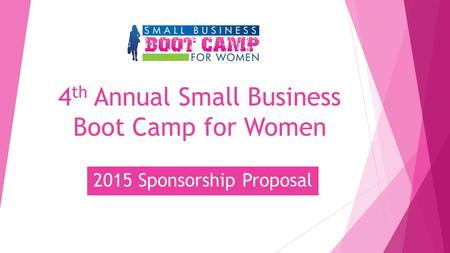 4 th Annual Small Business Boot Camp for Women 2015 Sponsorship Proposal.