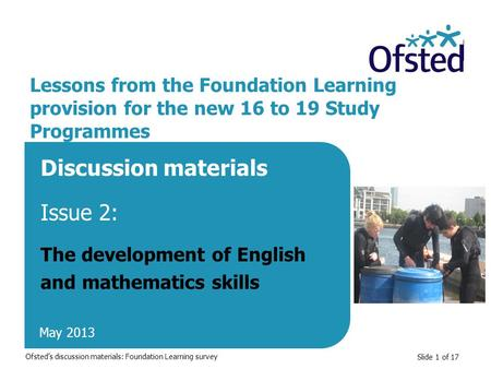 Slide 1 of 17 Lessons from the Foundation Learning provision for the new 16 to 19 Study Programmes Discussion materials Issue 2: The development of English.