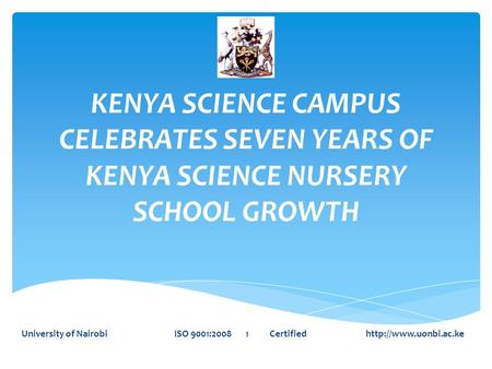 KENYA SCIENCE CAMPUS CELEBRATES SEVEN YEARS OF KENYA SCIENCE NURSERY SCHOOL GROWTH University of Nairobi ISO 9001:2008 1 Certified