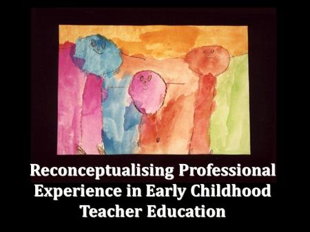 Reconceptualising Professional Experience in Early Childhood Teacher Education.