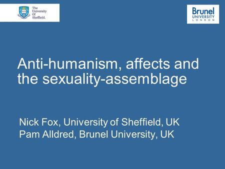 Anti-humanism, affects and the sexuality-assemblage Nick Fox, University of Sheffield, UK Pam Alldred, Brunel University, UK.