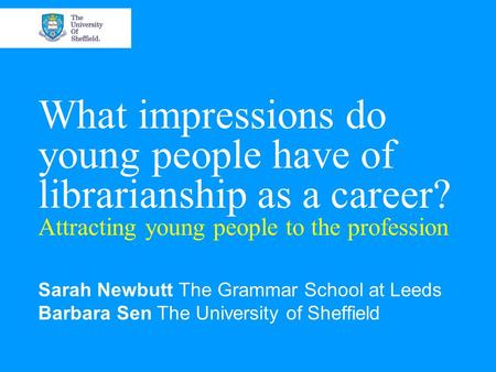 What impressions do young people have of librarianship as a career? Attracting young people to the profession Sarah Newbutt The Grammar School at Leeds.