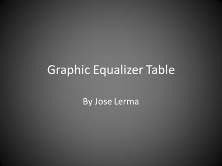 Graphic Equalizer Table By Jose Lerma. Main Idea The main idea of this table is to display the frequencies of any sound or audio input, either by microphone.