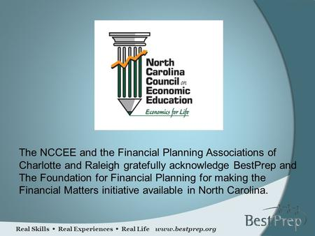 Real Skills  Real Experiences  Real Life www.bestprep.org The NCCEE and the Financial Planning Associations of Charlotte and Raleigh gratefully acknowledge.