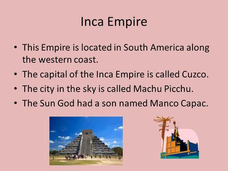Inca Empire This Empire is located in South America along the western coast. The capital of the Inca Empire is called Cuzco. The city in the sky is called.