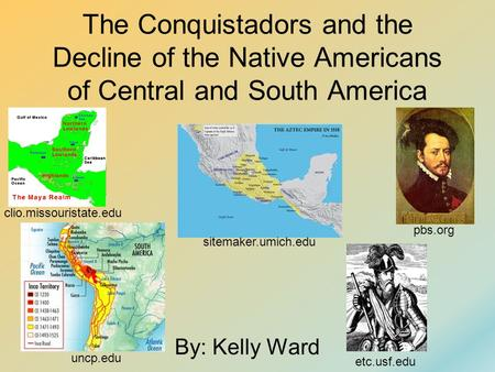 The Conquistadors and the Decline of the Native Americans of Central and South America By: Kelly Ward sitemaker.umich.edu uncp.edu pbs.org clio.missouristate.edu.