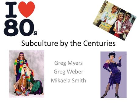 Subculture by the Centuries Greg Myers Greg Weber Mikaela Smith.
