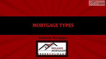 Redlands Mortgages MORTGAGE TYPES. REDLANDS MORTGAGES HOME LOAN TYPES Fixed Rate Variable Rate P&I V's Interest Only Low Doc Line Of Credit 100% Offset.