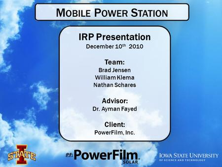 M OBILE P OWER S TATION IRP Presentation December 10 th 2010 Team: Brad Jensen William Klema Nathan Schares Advisor: Dr. Ayman Fayed Client: PowerFilm,