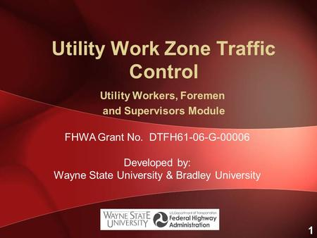 1 Utility Work Zone Traffic Control Utility Workers, Foremen and Supervisors Module FHWA Grant No. DTFH61-06-G-00006 Developed by: Wayne State University.