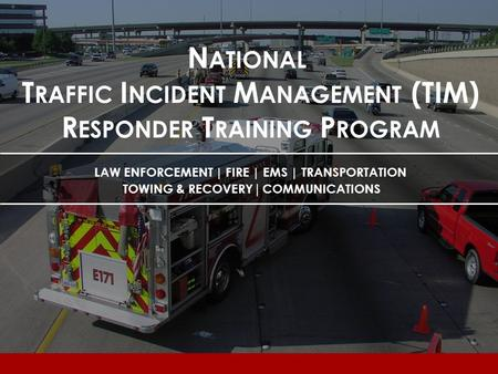 Lesson 2 N ATIONAL T RAFFIC I NCIDENT M ANAGEMENT (TIM) R ESPONDER T RAINING P ROGRAM LAW ENFORCEMENT | FIRE | EMS | TRANSPORTATION TOWING & RECOVERY |