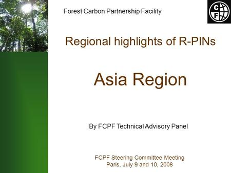 Regional highlights of R-PINs Asia Region FCPF Steering Committee Meeting Paris, July 9 and 10, 2008 By FCPF Technical Advisory Panel Forest Carbon Partnership.