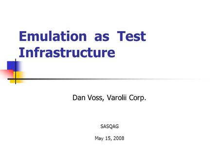 Emulation as Test Infrastructure Dan Voss, Varolii Corp. SASQAG May 15, 2008.