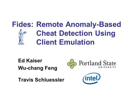 Fides: Remote Anomaly-Based Cheat Detection Using Client Emulation Ed Kaiser Wu-chang Feng Travis Schluessler.