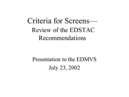 Criteria for Screens— Review of the EDSTAC Recommendations Presentation to the EDMVS July 23, 2002.