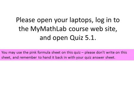 Please open your laptops, log in to the MyMathLab course web site, and open Quiz 5.1. You may use the pink formula sheet on this quiz – please don't write.