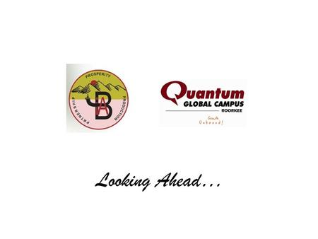 Looking Ahead…. Quantum School of Business MBA Quantum School of Technology M.Tech. B.Tech. Diploma Quantum School of Management BBA.