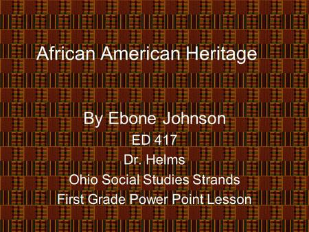 African American Heritage By Ebone Johnson ED 417 Dr. Helms Ohio Social Studies Strands First Grade Power Point Lesson.