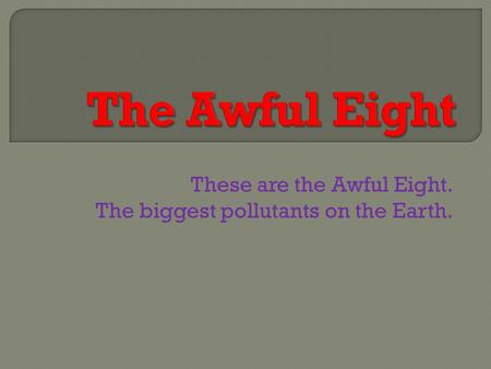 These are the Awful Eight. The biggest pollutants on the Earth.