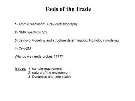 Tools of the Trade 1- Atomic resolution: X-ray crystallography 2- NMR spectroscopy 3- de novo Modeling and structure determination, Homology modeling 4-
