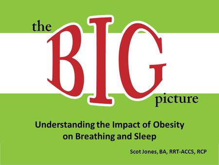 Understanding the Impact of <strong>Obesity</strong> on Breathing and Sleep Scot Jones, BA, RRT-ACCS, RCP.