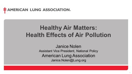 1 1 Healthy Air Matters: Health Effects of Air Pollution Janice Nolen Assistant Vice President, National Policy American Lung Association