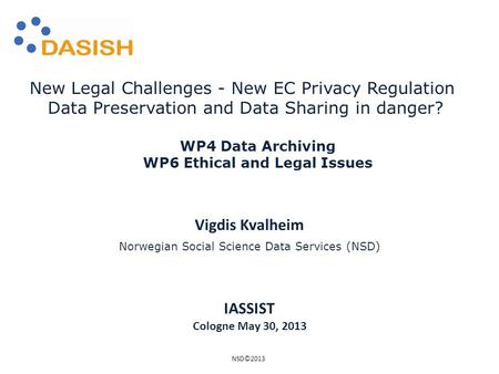 Vigdis Kvalheim Norwegian Social Science Data Services (NSD) New Legal Challenges - New EC Privacy Regulation Data Preservation and Data Sharing in danger?