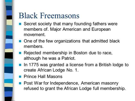 Black Freemasons Secret society that many founding fathers were members of. Major American and European movement. One of the few organizations that admitted.