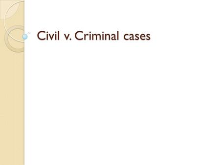 Civil v. Criminal cases. Due process Constitutional protection from unfair laws and government action. Our government may not take away our lives, liberty,