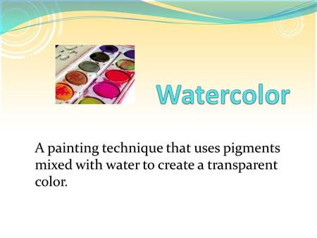 A painting technique that uses pigments mixed with water to create a transparent color.