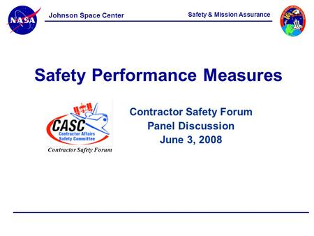 Contractor Safety Forum Panel Discussion June 3, 2008 Safety & Mission Assurance Johnson Space Center Safety Performance Measures Contractor Safety Forum.