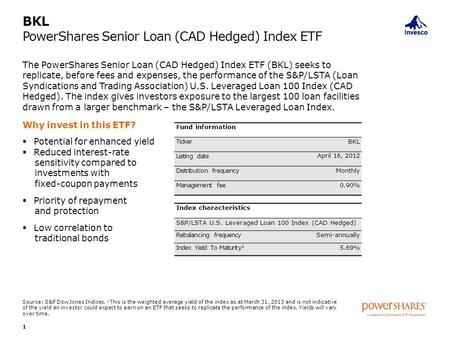 BKL PowerShares Senior Loan (CAD Hedged) Index ETF The PowerShares Senior Loan (CAD Hedged) Index ETF (BKL) seeks to replicate, before fees and expenses,