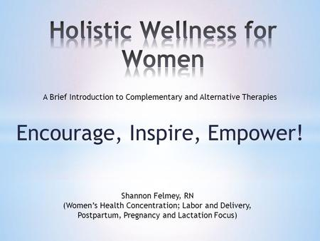Encourage, Inspire, Empower! A Brief Introduction to Complementary and Alternative Therapies Shannon Felmey, RN (Women's Health Concentration; Labor and.