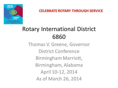 Rotary International District 6860 Thomas V. Greene, Governor District Conference Birmingham Marriott, Birmingham, Alabama April 10-12, 2014 As of March.