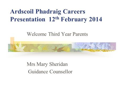 Ardscoil Phadraig Careers Presentation 12 th February 2014 Welcome Third Year Parents Mrs Mary Sheridan Guidance Counsellor.