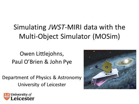 Simulating JWST-MIRI data with the Multi-Object Simulator (MOSim) Owen Littlejohns, Paul O'Brien & John Pye Department of Physics & Astronomy University.