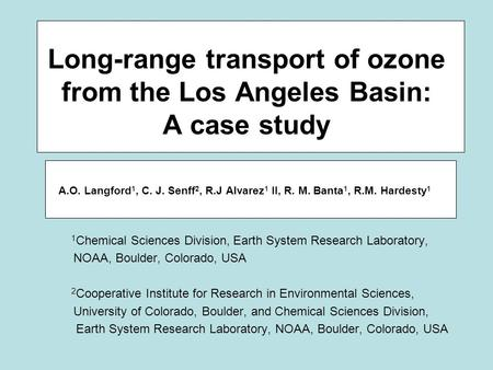 Long-range transport of ozone from the Los Angeles Basin: A case study A.O. Langford 1, C. J. Senff 2, R.J Alvarez 1 II, R. M. Banta 1, R.M. Hardesty 1.