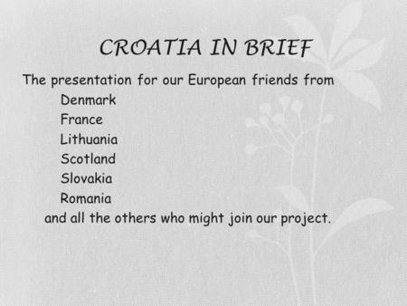 CROATIA IN BRIEF The presentation for our European friends from  Denmark  France  Lithuania  Scotland  Slovakia  Romania and all the others who might.