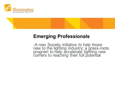 Emerging Professionals -A new Society initiative to help those new to the lighting industry; a grass-roots program to help accelerate lighting new comers.