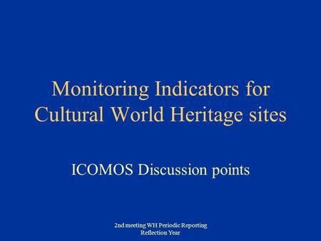 2nd meeting WH Periodic Reporting Reflection Year Monitoring Indicators for Cultural World Heritage sites ICOMOS Discussion points.