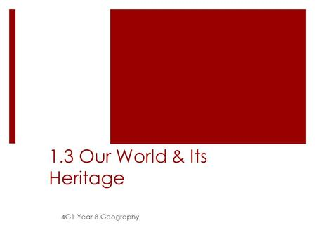 1.3 Our World & Its Heritage 4G1 Year 8 Geography.
