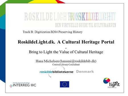 RoskildeLight.dk. A Cultural Heritage Portal. Bring to Light the Value of Cultural Heritage Hans Michelsen Central Library Consultant.