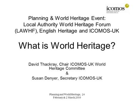 Planning & World Heritage Event: Local Authority World Heritage Forum (LAWHF), English Heritage and ICOMOS-UK What is World Heritage? David Thackray, Chair.