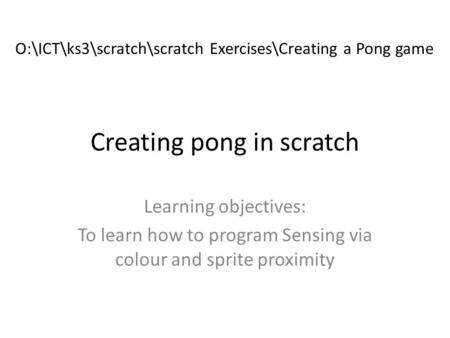Creating pong in scratch Learning objectives: To learn how to program Sensing via colour and sprite proximity O:\ICT\ks3\scratch\scratch Exercises\Creating.