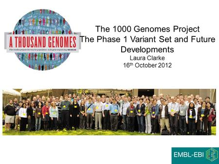 The 1000 Genomes Project The Phase 1 Variant Set and Future Developments Laura Clarke 16 th October 2012.